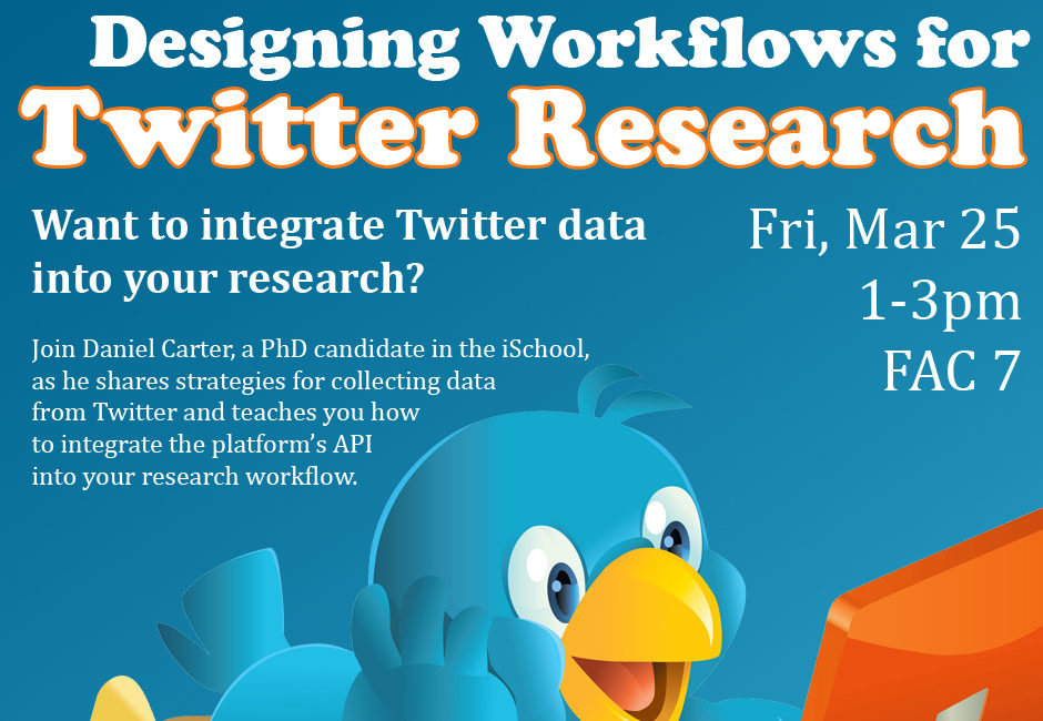 Flyer for Twitter workshop 3/25. Designing Workflows for Twitter Research. Fri 4/25, 1-3pm, FAC7