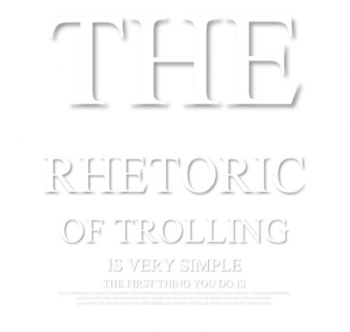 "A meme Matt made for his syllabus. White shadowed text on a white background reads, in decreasing size, ""The rhetoric of trolling is very simple. The First thing you do is ..."" and the rest is unreadable"