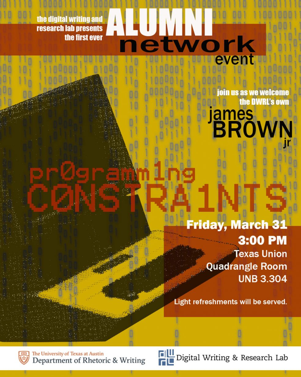 The Digital Writing and Research Lab presents the first ever Alumni Network Event / join us as we welcome the DWRL's own James Brown Jr. / Programming Constraints / Friday, March 31, 3:00 p.m., Texas Union, Quadrangle Roomn, UNB 3.304, Light Refreshments will be served / The University of Texas at Austin, Department of Rhetoric & Writing / Digital Writing & Research Lab